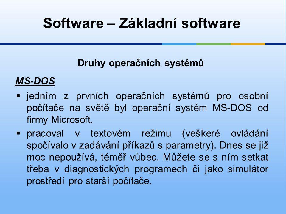 Software – Základní software Druhy operačních systémů MS-DOS  jedním z prvních operačních systémů pro osobní počítače na světě byl operační systém MS-DOS od firmy Microsoft.