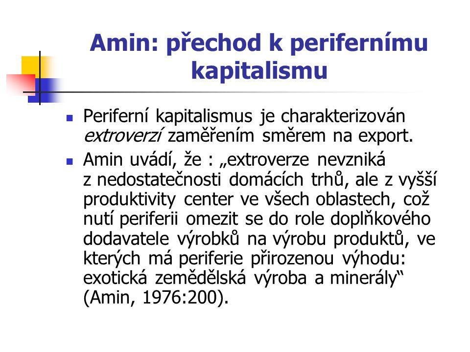 Amin: přechod k perifernímu kapitalismu Periferní kapitalismus je charakterizován extroverzí zaměřením směrem na export.