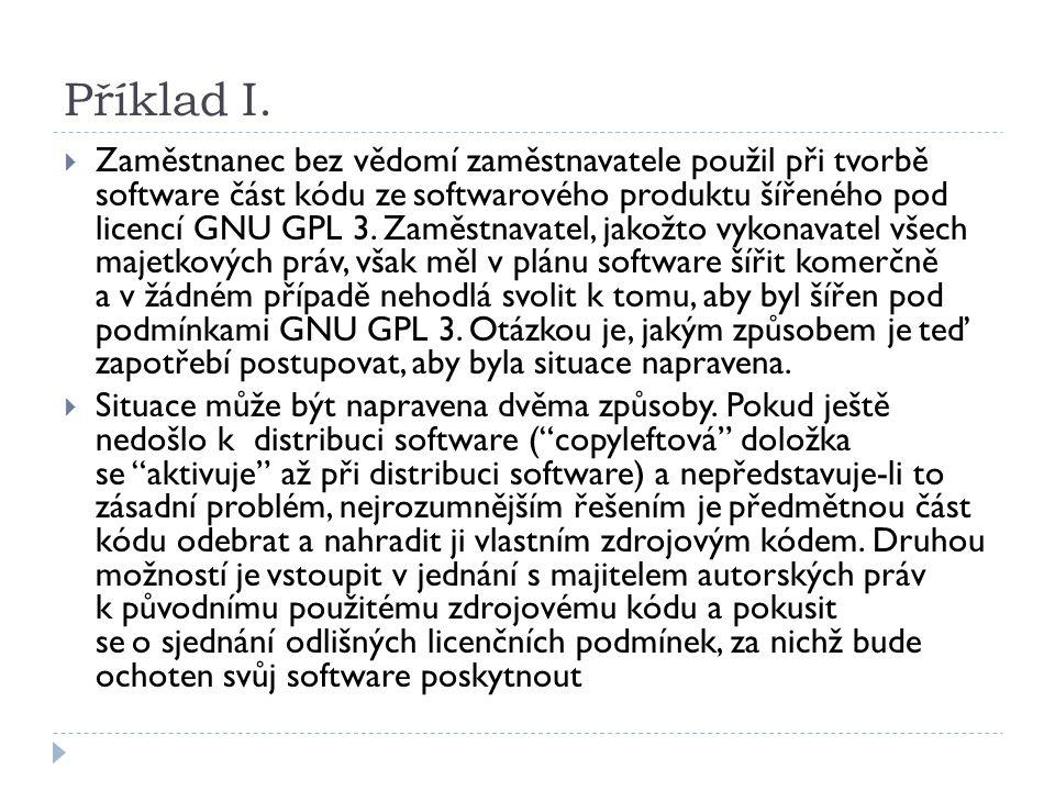 Příklad I.  Zaměstnanec bez vědomí zaměstnavatele použil při tvorbě software část kódu zesoftwarového produktu šířeného pod licencí GNU GPL 3. Zaměst