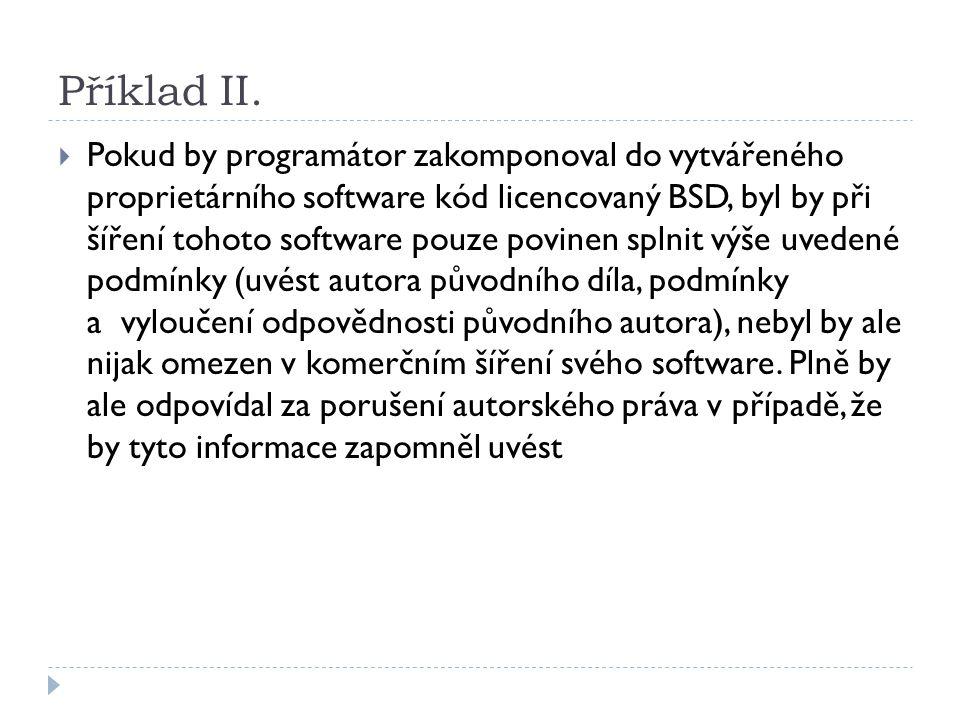 Příklad II.  Pokud by programátor zakomponoval dovytvářeného proprietárního software kód licencovaný BSD, byl by při šíření tohoto software pouze pov