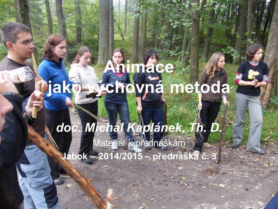 Animace jako výchovná metoda doc. Michal Kaplánek, Th. D. Materiál k přednáškám Jabok – 2014/2015 – přednáška č. 3