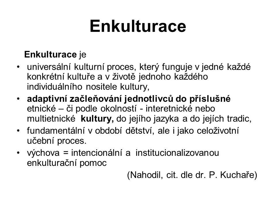Enkulturace Enkulturace je universální kulturní proces, který funguje v jedné každé konkrétní kultuře a v životě jednoho každého individuálního nosite