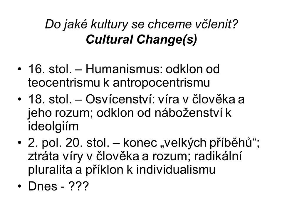 Do jaké kultury se chceme včlenit? Cultural Change(s) 16. stol. – Humanismus: odklon od teocentrismu k antropocentrismu 18. stol. – Osvícenství: víra