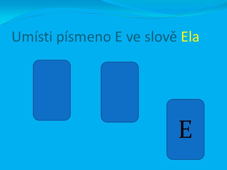 Umísti písmeno E ve slově Ela E