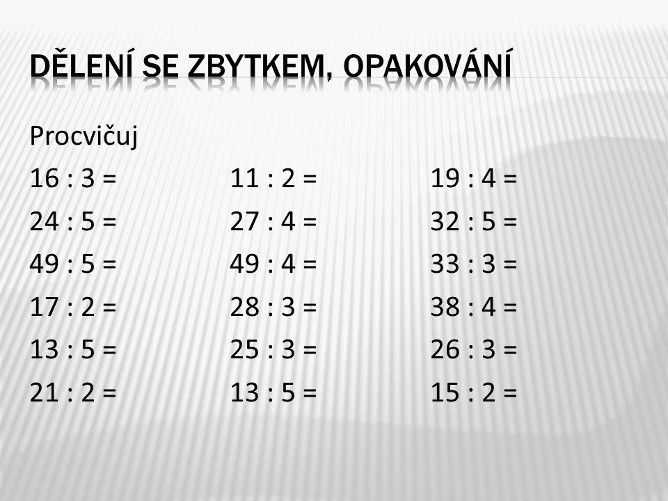 Procvičuj 16 : 3 = 11 : 2 = 19 : 4 = 24 : 5 = 27 : 4 =32 : 5 = 49 : 5 = 49 : 4 =33 : 3 = 17 : 2 = 28 : 3 = 38 : 4 = 13 : 5 = 25 : 3 = 26 : 3 = 21 : 2
