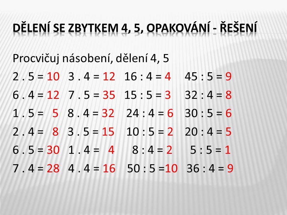 Procvičuj násobení, dělení 4, 5 2. 5 = 10 3. 4 = 12 16 : 4 = 445 : 5 = 9 6. 4 = 12 7. 5 = 35 15 : 5 = 332 : 4 = 8 1. 5 = 5 8. 4 = 32 24 : 4 = 630 : 5