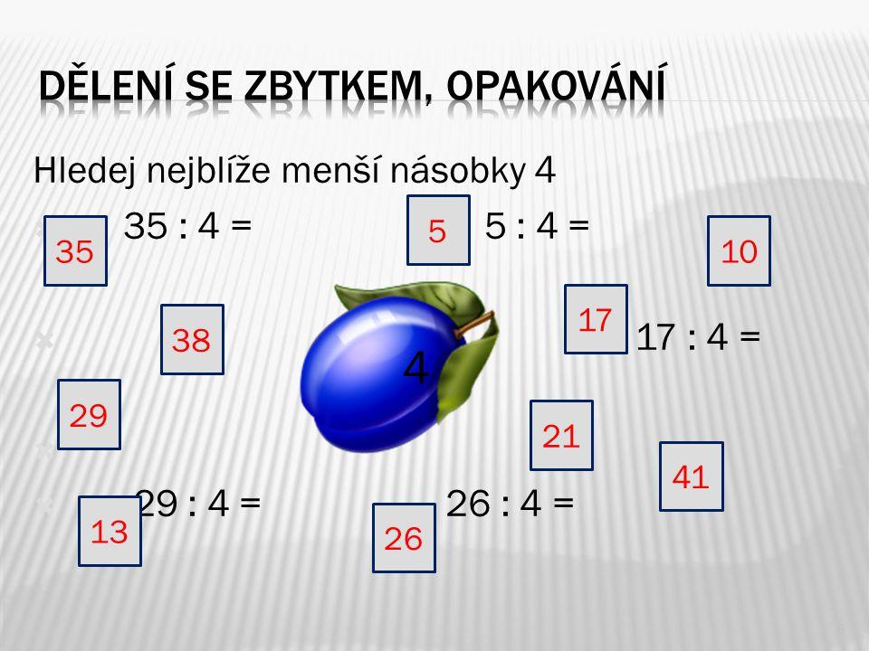 Hledej nejblíže menší násobky 4  35 : 4 = 5 : 4 =  17 : 4 =   29 : 4 = 26 : 4 = 6 4 38 3510 26 13 29 41 21 17 5