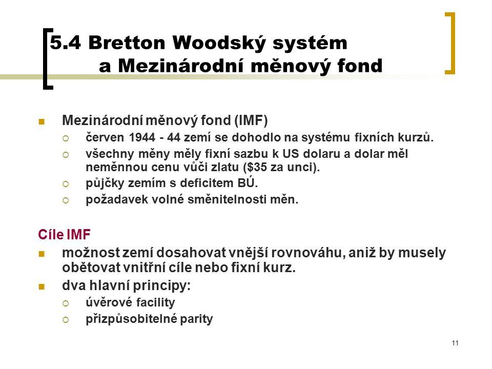 11 5.4 Bretton Woodský systém a Mezinárodní měnový fond Mezinárodní měnový fond (IMF)  červen 1944 - 44 zemí se dohodlo na systému fixních kurzů.