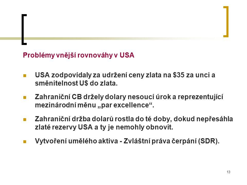 13 Problémy vnější rovnováhy v USA USA zodpovídaly za udržení ceny zlata na $35 za unci a směnitelnost U$ do zlata.
