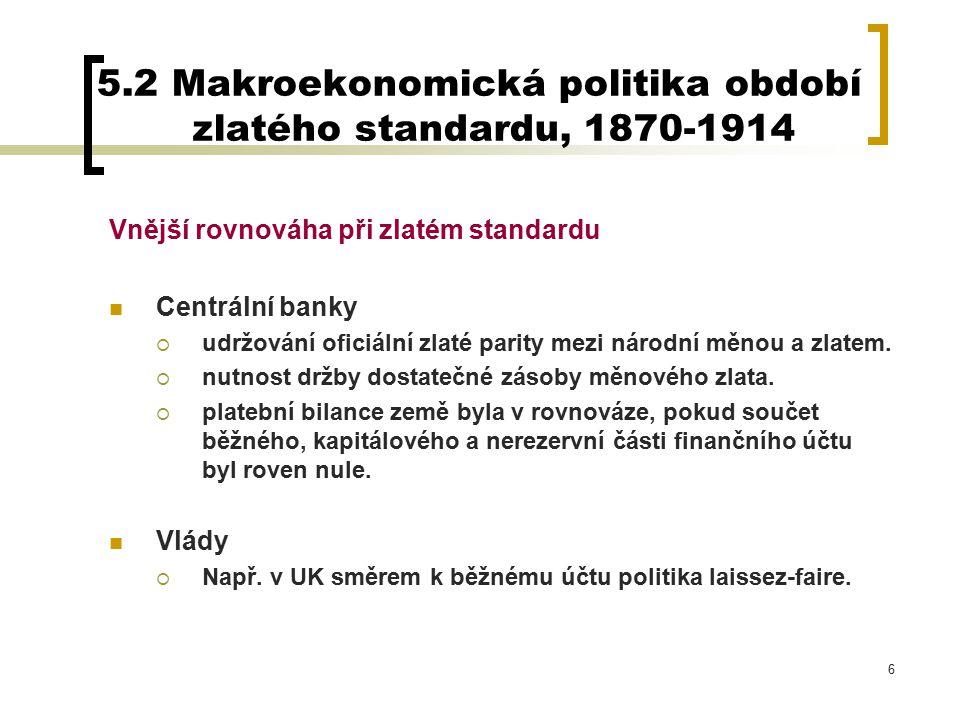 6 5.2 Makroekonomická politika období zlatého standardu, 1870-1914 Vnější rovnováha při zlatém standardu Centrální banky  udržování oficiální zlaté parity mezi národní měnou a zlatem.
