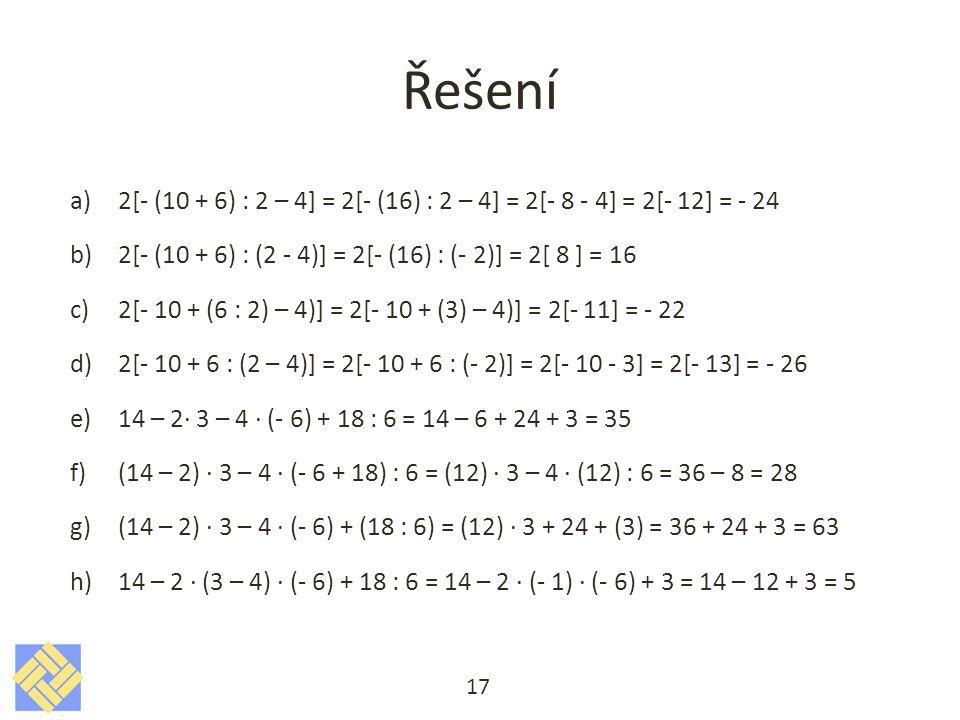 Řešení a)2[- (10 + 6) : 2 – 4] = 2[- (16) : 2 – 4] = 2[- 8 - 4] = 2[- 12] = - 24 b)2[- (10 + 6) : (2 - 4)] = 2[- (16) : (- 2)] = 2[ 8 ] = 16 c)2[- 10