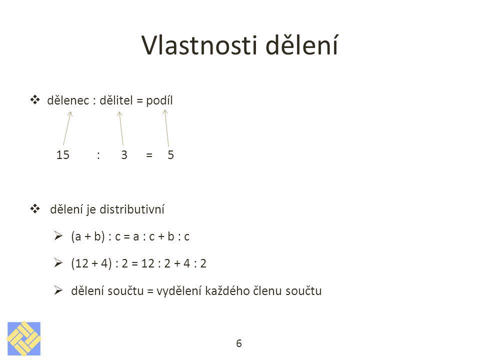 Vlastnosti dělení  dělenec : dělitel = podíl 15 : 3 = 5  dělení je distributivní  (a + b) : c = a : c + b : c  (12 + 4) : 2 = 12 : 2 + 4 : 2  děl