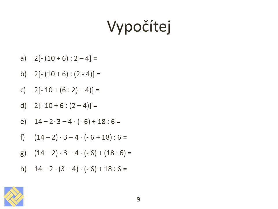 Řešení a)2[- (10 + 6) : 2 – 4] = 2[- (16) : 2 – 4] = 2[- 8 - 4] = 2[- 12] = - 24 b)2[- (10 + 6) : (2 - 4)] = c)2[- 10 + (6 : 2) – 4)] = d)2[- 10 + 6 : (2 – 4)] = e)14 – 2· 3 – 4 · (- 6) + 18 : 6 = f)(14 – 2) · 3 – 4 · (- 6 + 18) : 6 = g)(14 – 2) · 3 – 4 · (- 6) + (18 : 6) = h)14 – 2 · (3 – 4) · (- 6) + 18 : 6 = 10