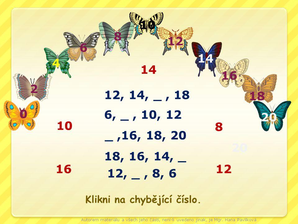 20 0 18 16 14 12 10 8 6 4 2 20 12, 14, _, 18 6, _, 10, 12 _,16, 18, 20 18, 16, 14, _ 12, _, 8, 6 16 8 14 12 10 Klikni na chybějící číslo.