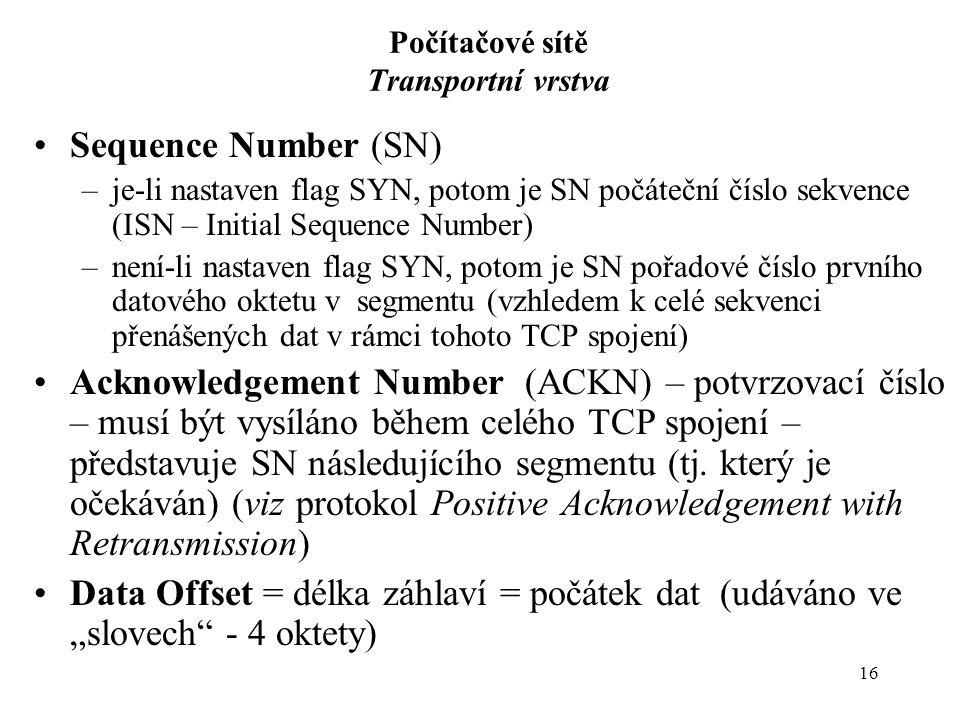 16 Počítačové sítě Transportní vrstva Sequence Number (SN) –je-li nastaven flag SYN, potom je SN počáteční číslo sekvence (ISN – Initial Sequence Number) –není-li nastaven flag SYN, potom je SN pořadové číslo prvního datového oktetu v segmentu (vzhledem k celé sekvenci přenášených dat v rámci tohoto TCP spojení) Acknowledgement Number (ACKN) – potvrzovací číslo – musí být vysíláno během celého TCP spojení – představuje SN následujícího segmentu (tj.