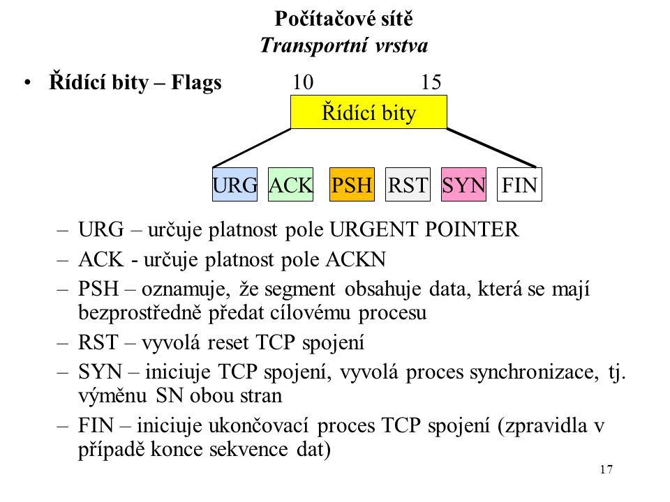 17 Počítačové sítě Transportní vrstva Řídící bity – Flags10 15 –URG – určuje platnost pole URGENT POINTER –ACK - určuje platnost pole ACKN –PSH – oznamuje, že segment obsahuje data, která se mají bezprostředně předat cílovému procesu –RST – vyvolá reset TCP spojení –SYN – iniciuje TCP spojení, vyvolá proces synchronizace, tj.