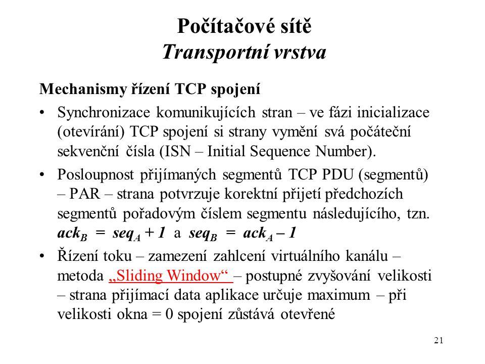 Počítačové sítě Transportní vrstva Mechanismy řízení TCP spojení Synchronizace komunikujících stran – ve fázi inicializace (otevírání) TCP spojení si strany vymění svá počáteční sekvenční čísla (ISN – Initial Sequence Number).