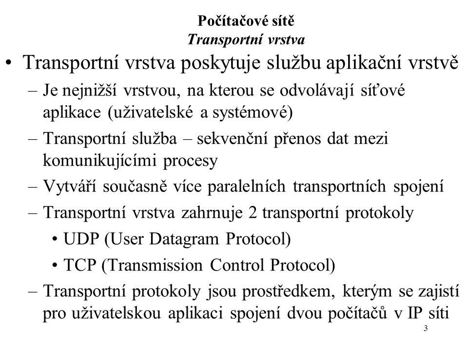 3 Počítačové sítě Transportní vrstva Transportní vrstva poskytuje službu aplikační vrstvě –Je nejnižší vrstvou, na kterou se odvolávají síťové aplikace (uživatelské a systémové) –Transportní služba – sekvenční přenos dat mezi komunikujícími procesy –Vytváří současně více paralelních transportních spojení –Transportní vrstva zahrnuje 2 transportní protokoly UDP (User Datagram Protocol) TCP (Transmission Control Protocol) –Transportní protokoly jsou prostředkem, kterým se zajistí pro uživatelskou aplikaci spojení dvou počítačů v IP síti