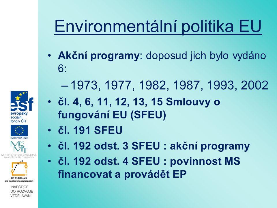 Environmentální politika EU Akční programy: doposud jich bylo vydáno 6: –1973, 1977, 1982, 1987, 1993, 2002 čl. 4, 6, 11, 12, 13, 15 Smlouvy o fungová