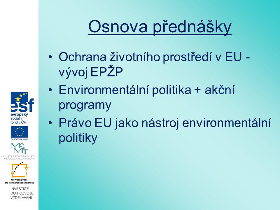 Osnova přednášky Ochrana životního prostředí v EU - vývoj EPŽP Environmentální politika + akční programy Právo EU jako nástroj environmentální politiky