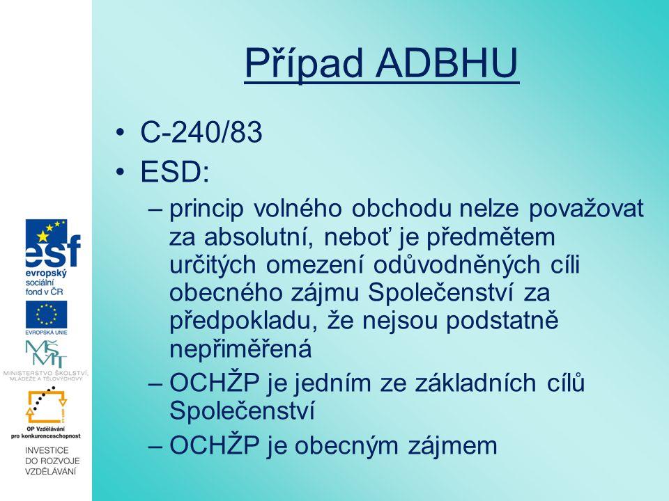 Případ ADBHU C-240/83 ESD: –princip volného obchodu nelze považovat za absolutní, neboť je předmětem určitých omezení odůvodněných cíli obecného zájmu Společenství za předpokladu, že nejsou podstatně nepřiměřená –OCHŽP je jedním ze základních cílů Společenství –OCHŽP je obecným zájmem