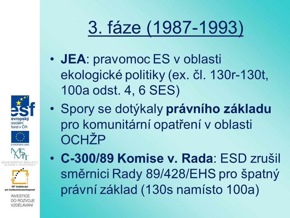 3. fáze (1987-1993) JEA: pravomoc ES v oblasti ekologické politiky (ex. čl. 130r-130t, 100a odst. 4, 6 SES) Spory se dotýkaly právního základu pro kom