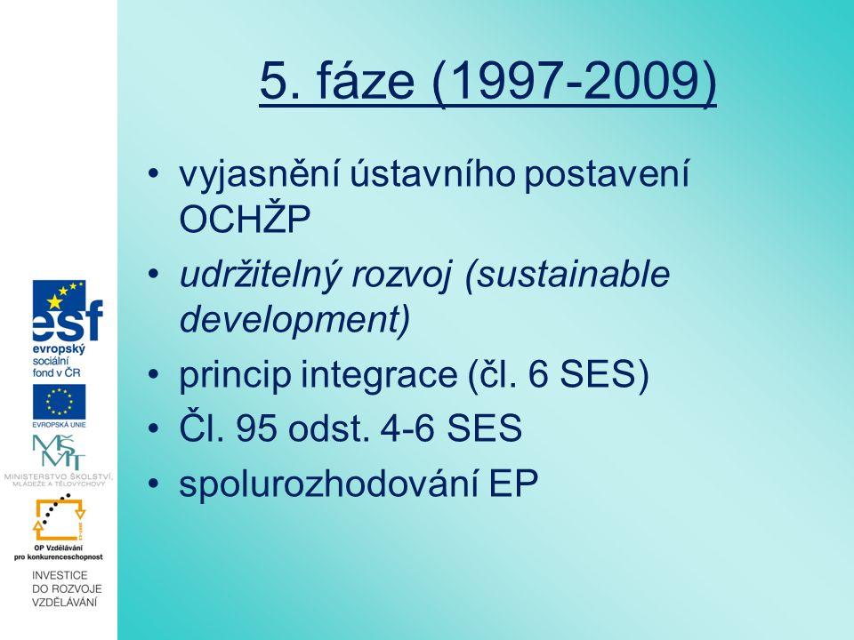5. fáze (1997-2009) vyjasnění ústavního postavení OCHŽP udržitelný rozvoj (sustainable development) princip integrace (čl. 6 SES) Čl. 95 odst. 4-6 SES