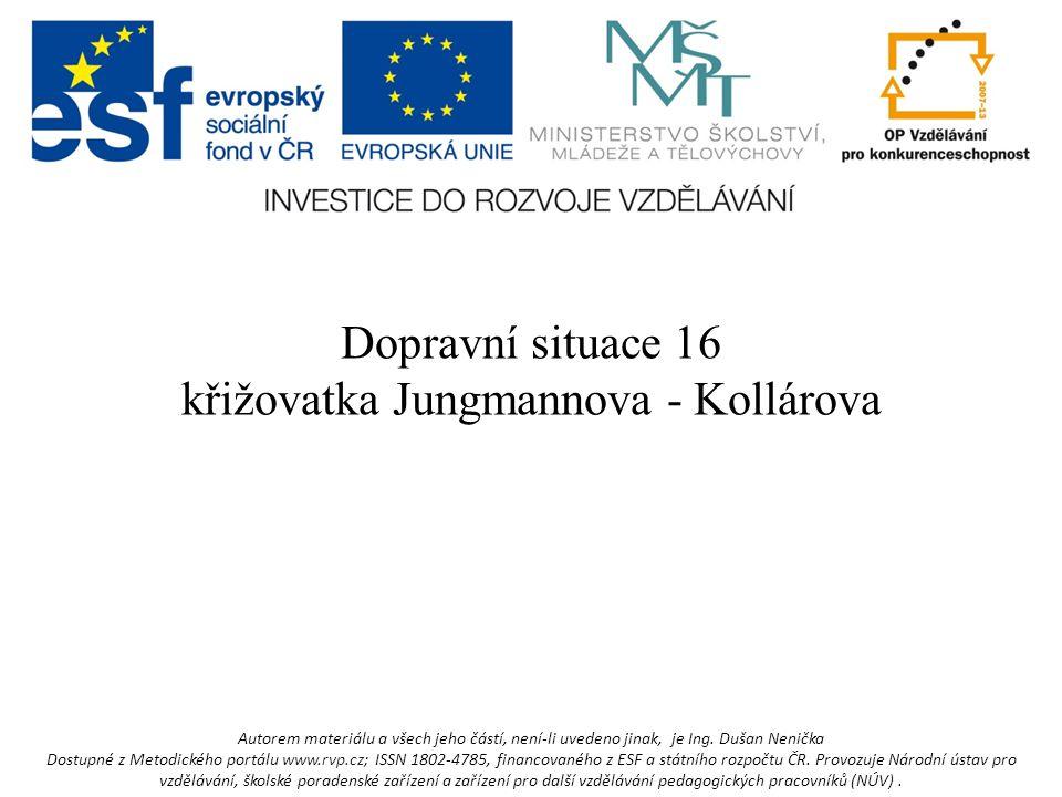 Dopravní situace 16 křižovatka Jungmannova - Kollárova Autorem materiálu a všech jeho částí, není-li uvedeno jinak, je Ing.