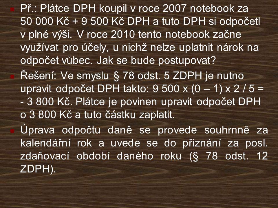 Př.: Plátce DPH koupil v roce 2007 notebook za 50 000 Kč + 9 500 Kč DPH a tuto DPH si odpočetl v plné výši. V roce 2010 tento notebook začne využívat
