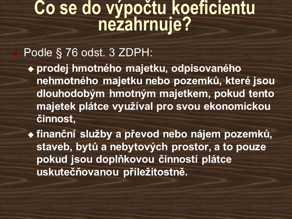 Co se do výpočtu koeficientu nezahrnuje? Podle § 76 odst. 3 ZDPH:  prodej hmotného majetku, odpisovaného nehmotného majetku nebo pozemků, které jsou