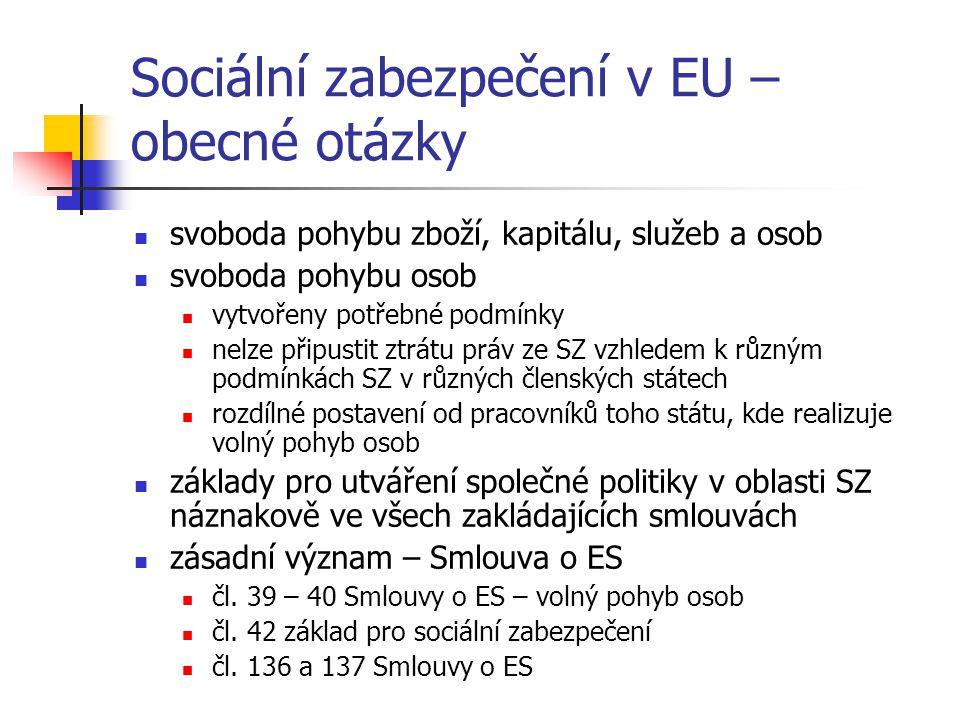 Sociální zabezpečení v EU – obecné otázky svoboda pohybu zboží, kapitálu, služeb a osob svoboda pohybu osob vytvořeny potřebné podmínky nelze připustit ztrátu práv ze SZ vzhledem k různým podmínkách SZ v různých členských státech rozdílné postavení od pracovníků toho státu, kde realizuje volný pohyb osob základy pro utváření společné politiky v oblasti SZ náznakově ve všech zakládajících smlouvách zásadní význam – Smlouva o ES čl.