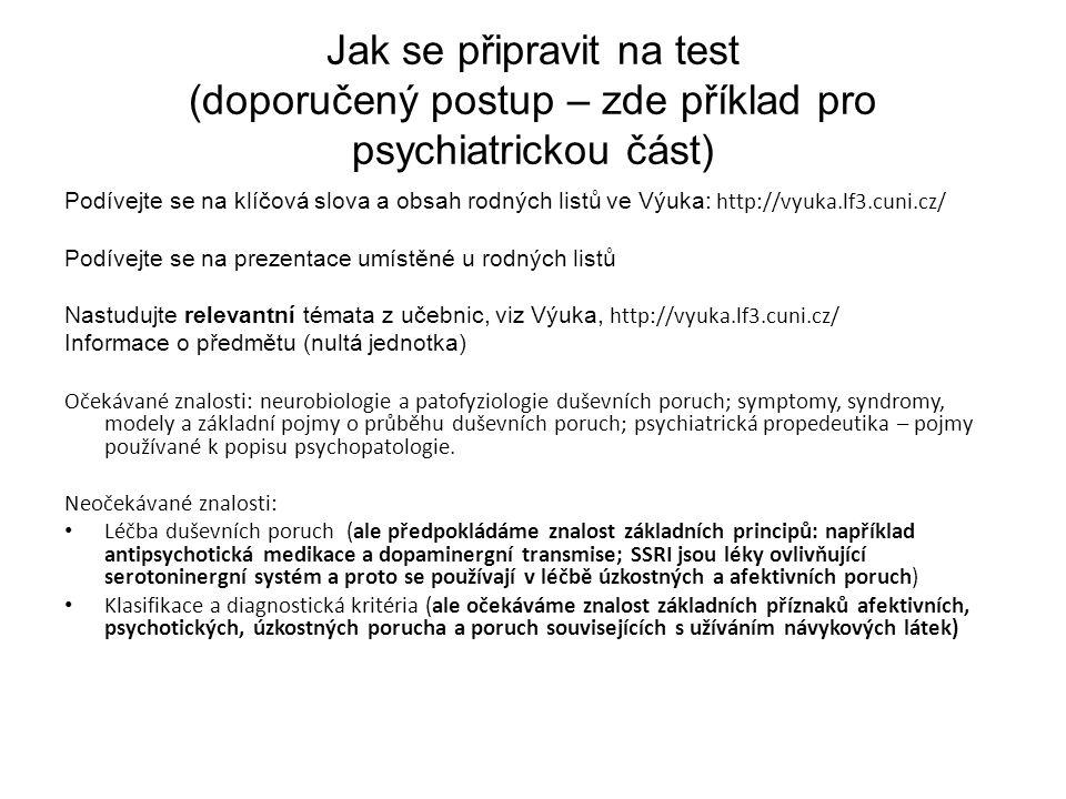 Jak se připravit na test (doporučený postup – zde příklad pro psychiatrickou část) Podívejte se na klíčová slova a obsah rodných listů ve Výuka: http://vyuka.lf3.cuni.cz/ Podívejte se na prezentace umístěné u rodných listů Nastudujte relevantní témata z učebnic, viz Výuka, http://vyuka.lf3.cuni.cz/ Informace o předmětu (nultá jednotka) Očekávané znalosti: neurobiologie a patofyziologie duševních poruch; symptomy, syndromy, modely a základní pojmy o průběhu duševních poruch; psychiatrická propedeutika – pojmy používané k popisu psychopatologie.