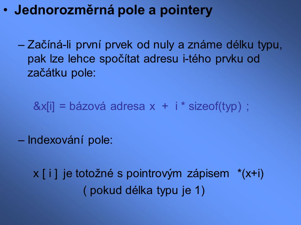Jednorozměrná pole a pointery –Začíná-li první prvek od nuly a známe délku typu, pak lze lehce spočítat adresu i-tého prvku od začátku pole: &x[i] = b