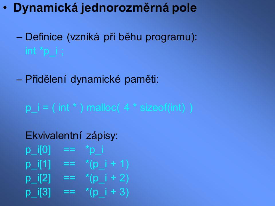 Dynamická jednorozměrná pole –Definice (vzniká při běhu programu): int *p_i ; –Přidělení dynamické paměti: p_i = ( int * ) malloc( 4 * sizeof(int) ) E
