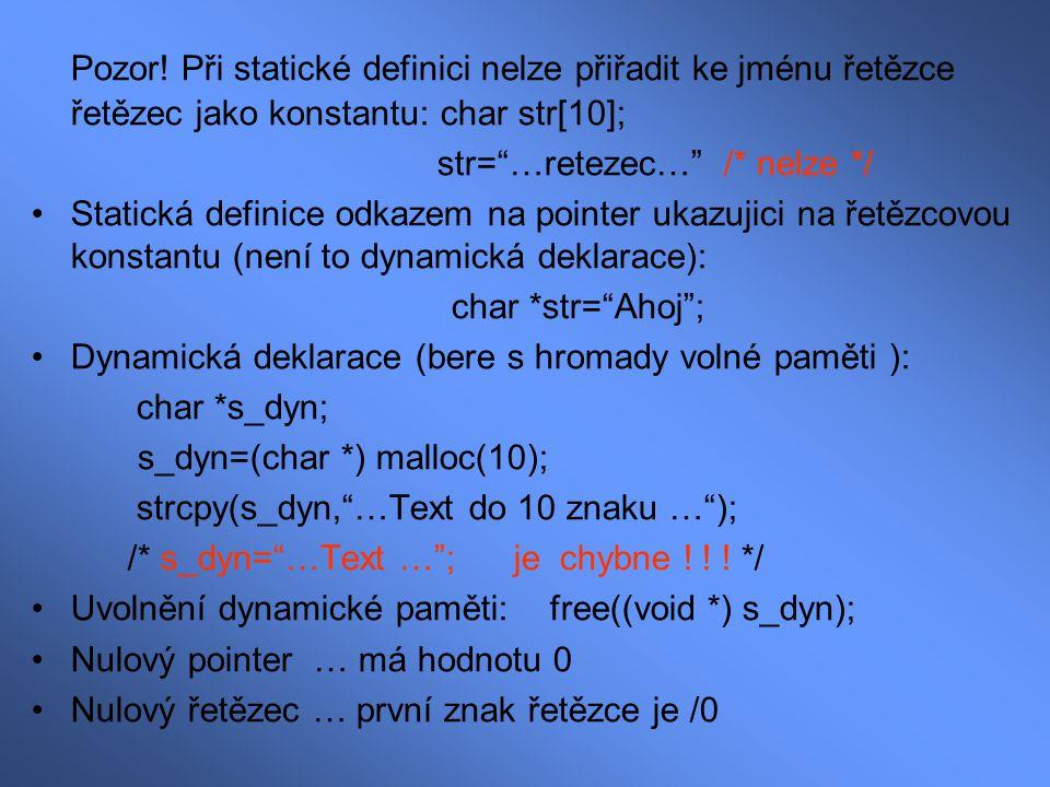 Práce s řetězci #include Int main(void) { char str[11]; printf( Zadejte retezec: ); scanf( %s , str); printf( Retezec je %s\n\n , str); return 0; } Přístup k jednotlivým znakům řetězce: char s[10]; for (i=0;i<10;i++) s[i]='*'; s[10]='\0'; /* Ukoncovaci znak – nutny !!.