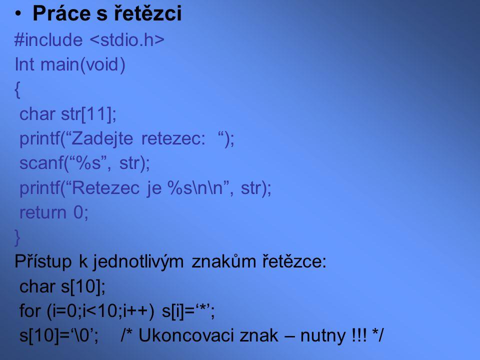 Standardní řetězcové funkce: délka řetězce: int strlen(char *s) -příklad: printf( \n\n%d\n\n ,strlen( Ahoj! )); kopírování řetězce:char *strcpy(char *s1, char *s2) -příklad: strcpy(str, Ahoj ); spojení řetězců:char *strcat (char *s1, char *s2) -příklad: strcat(str, + Nazdar ); nalezení znaku:char *strchr(char *s1, char c) -příklad: strchr(str,'z'); /* neexistuje-li vrati NULL */ porovnání řetězců:int strcmp(char *s1, char *s2) nalezení podřetězu:char *strstr(char *s1, char *s2)