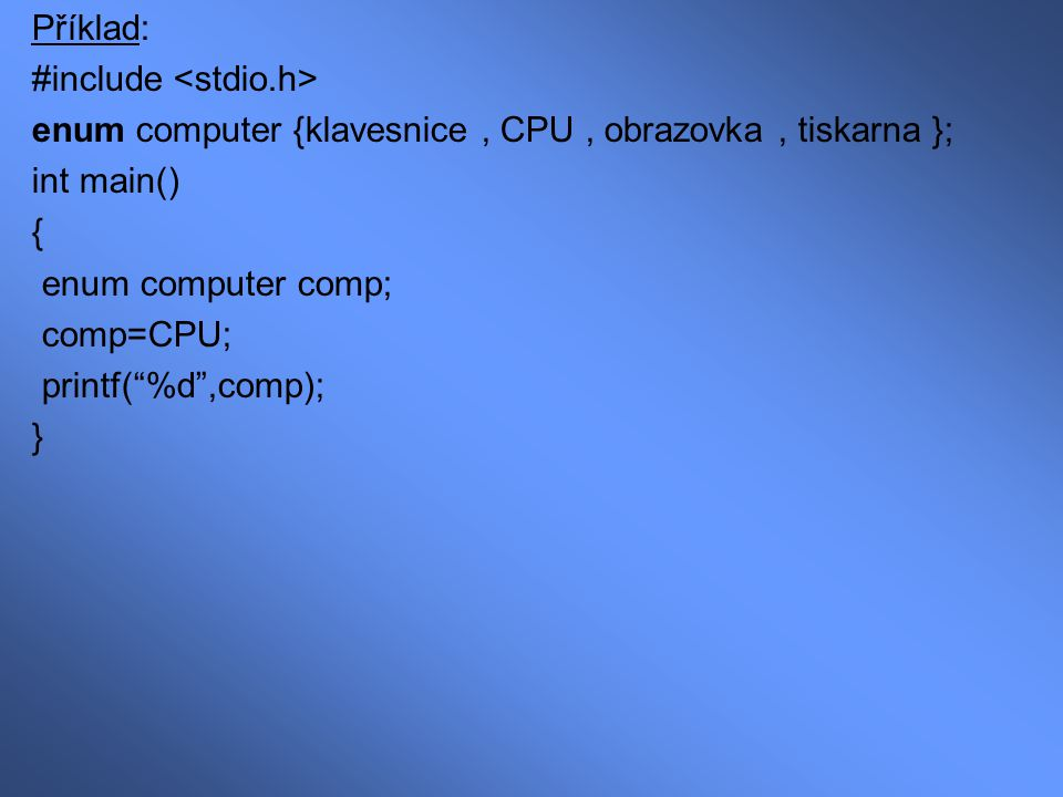 "Příklad: #include enum computer {klavesnice, CPU, obrazovka, tiskarna }; int main() { enum computer comp; comp=CPU; printf(""%d"",comp); }"