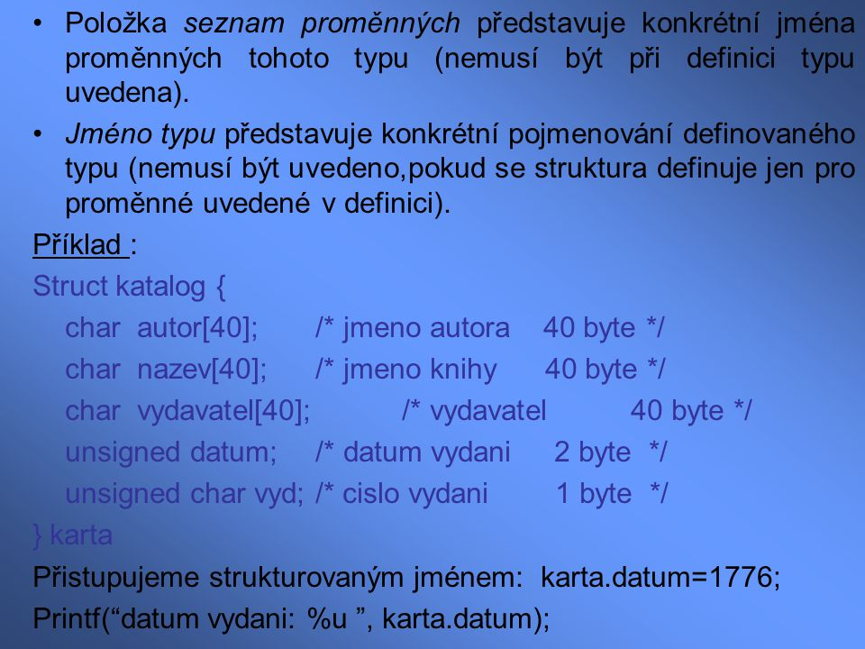 strcpy(karta.autor, Victor Hugo ); strcpy(karta.nazev, Bídníci ); strcpy(karta.vydavatel, Olympia ); karta.vyd=2; Jakmile nadefinujeme strukturu, můžeme vytvořit další proměnné stejného typu: struct jméno typu seznam proměnných ; Příklad: struct katalog var1, var2, var3 ; Struktury lze ukládat také do pole jako jiné typy dat: struct katalog cat[100]; První strukturu z tohoto pole lze zpřístupnit následovně: cat[0] Přiřazení 33.-té položce katalogu – číslu vydání hodnotu 2: cat[33].vyd = 2;