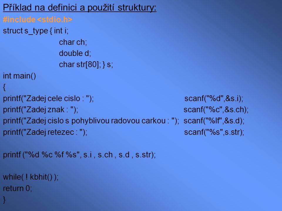Zjištění velikosti struktury: #include struct s_type { int i; char ch; int *p; double d; } s; /* globalne definovana struktura */ int main() { printf( Struktura s_type ma delku : %d , sizeof(struct s_type) ) ; printf( Struktura s_type ma delku : %d , sizeof(s) ) ; while( .