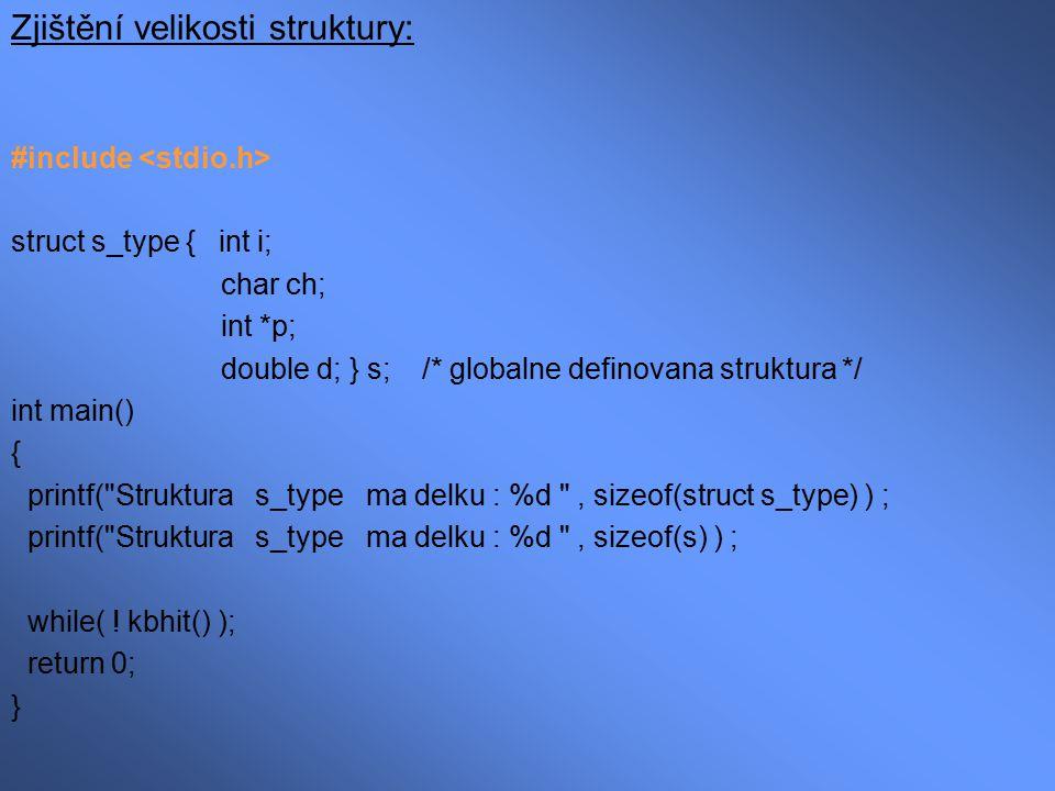 Jména prvků uvnitř struktury a lokální/globální proměnné: #include int main() { struct s_type { int i; int j; } s; /* lokalne definovana struktura */ int i; i = 10; /* stejnojmenne promenne uvnitr a */ s.i=100; /* vne struktury nejsou v konfliktu */ s.j=101; printf ( %d %d %d , i, s.i, s.j ) ; while( .