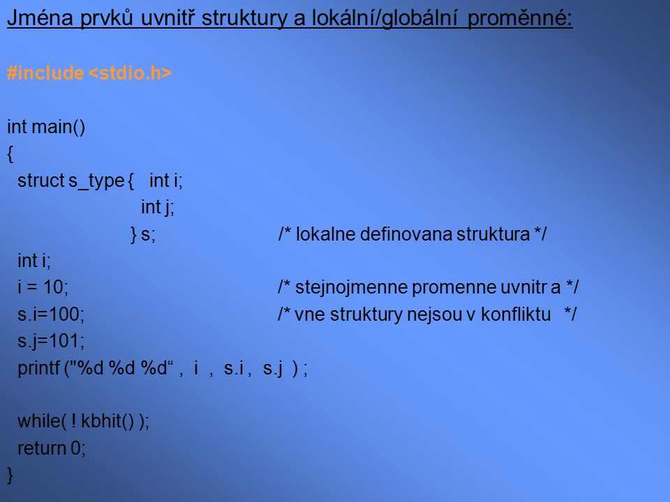 Ukazatele na struktury Ukazatel na proměnnou typu struktura je jako ukazatel na jiný typ dat : struct s_type { int i; char string[80]; } s, *p_s ; p_s = &s ; Místo tečkového operátoru používáme šipkový operátor: p_s->i = 1; strcpy(p_s->string, .… textový řetězec …. );