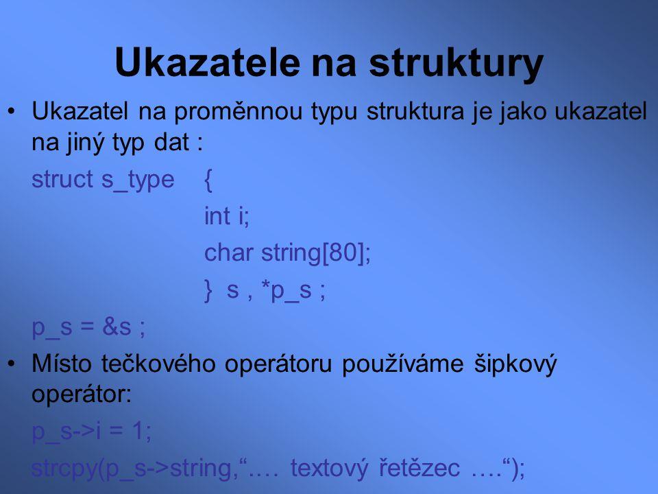 Ukazatele na struktury Ukazatel na proměnnou typu struktura je jako ukazatel na jiný typ dat : struct s_type { int i; char string[80]; } s, *p_s ; p_s