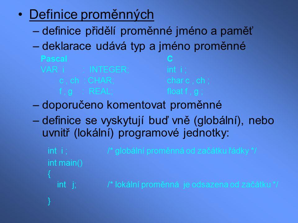 Definice proměnných –definice přidělí proměnné jméno a paměť –deklarace udává typ a jméno proměnné PascalC VAR i : INTEGER;int i ; c, ch : CHAR;char c