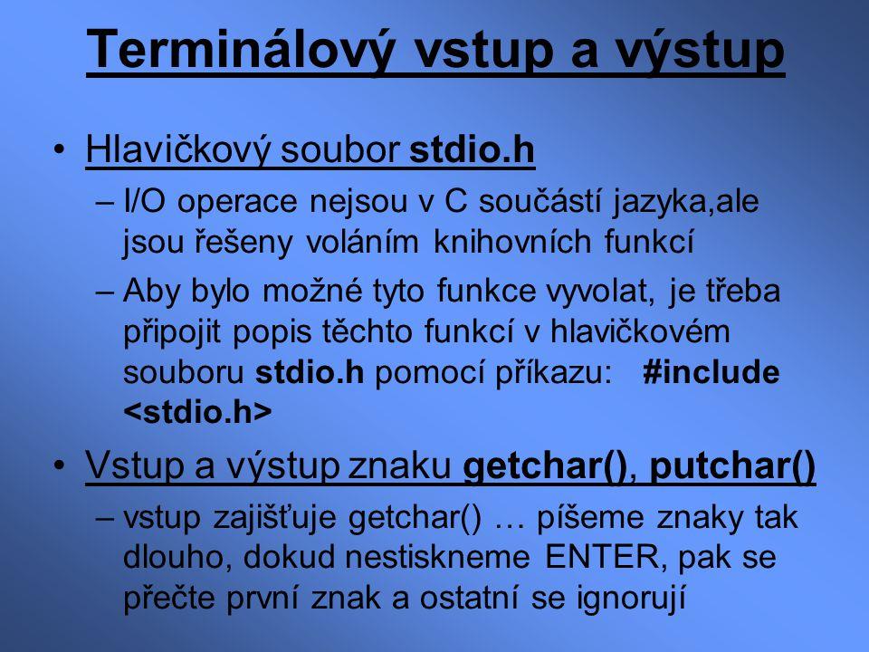 Terminálový vstup a výstup Hlavičkový soubor stdio.h –I/O operace nejsou v C součástí jazyka,ale jsou řešeny voláním knihovních funkcí –Aby bylo možné