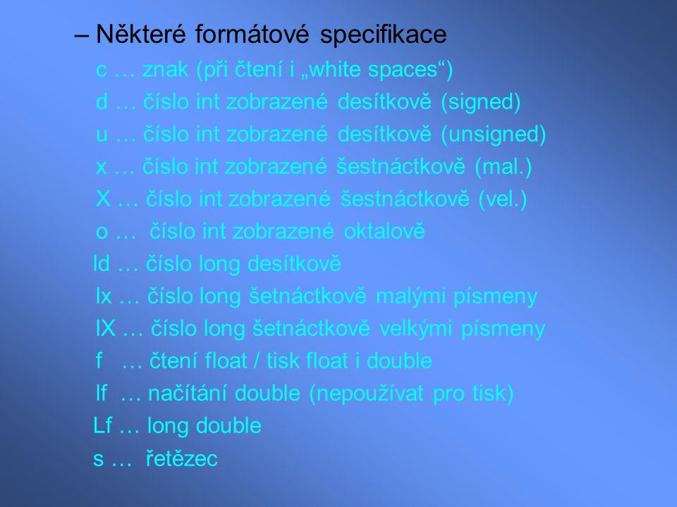 Příklady: printf( Znak '%c' má ASCII kód %d (%XH) \n ,c,c,c); Vypíše: Znak 'A' má ASCII kód 65 (41H) printf( Je presně %2d: %2d\n ,hodiny,minuty); Vypíše: Je presně 13:30 (Formátování je podobné jako u stejnojmenných příkazů v Matlabu.)