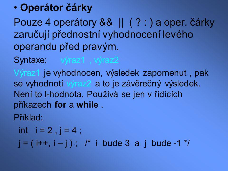 Operátor čárky Pouze 4 operátory && || ( ? : ) a oper. čárky zaručují přednostní vyhodnocení levého operandu před pravým. Syntaxe: výraz1, výraz2 Výra
