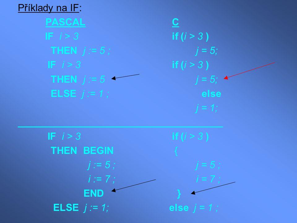 Příklady na IF: PASCAL C IF i > 3 if (i > 3 ) THEN j := 5 ;j = 5; IF i > 3 if (i > 3 ) THEN j := 5 j = 5; ELSE j := 1 ; else j = 1; __________________