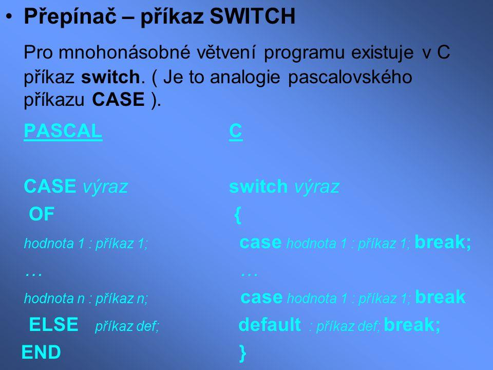 Odlišnosti: Nelze napsat více hodnot pro jednu větev,ale prázdné bez break postupují řízení na další větev Logický výraz musí být typu int Každá větev musí být ukončena příkazem break V každé větvi může být více příkazů, které není nutno závorkovat Příklad na switch : (pro zadané a b c vypíše 1,pro d 2 jinak 3) switch ( getchar() ) { case 'a' : case 'b' : case 'c' : putchar('1'); break ; case 'd' : putchar('2'); break ; default : putchar('3'); break ; }