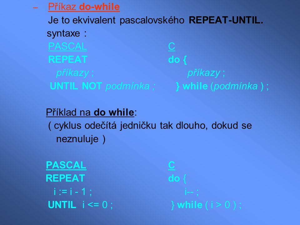 – Příkaz do-while Je to ekvivalent pascalovského REPEAT-UNTIL. syntaxe : PASCALC REPEAT do { příkazy ; příkazy ; UNTIL NOT podmínka ; } while (podmínk