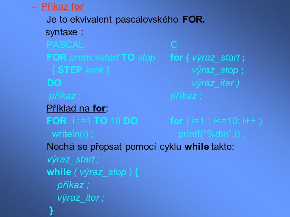 –Příkaz for Je to ekvivalent pascalovského FOR. syntaxe : PASCAL C FOR prom:=start TO stop for ( výraz_start ; [ STEP krok ]výraz_stop ; DO výraz_iter